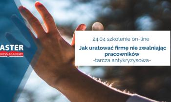 24.04. JAK URATOWAĆ FIRMĘ NIEZWALNIAJĄC PRACOWNIKÓW – TARCZA ANTYKRYZYSOWA (szkolenie on-line)